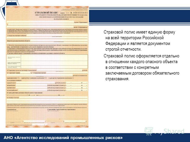 АНО «Агентство исследований промышленных рисков» Страховой полис имеет единую форму на всей территории Российской Федерации и является документом строгой отчетности. Страховой полис оформляется отдельно в отношении каждого опасного объекта в соответс