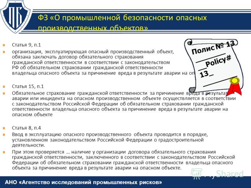 АНО «Агентство исследований промышленных рисков» Статья 9, п.1 организация, эксплуатирующая опасный производственный объект, обязана заключать договор обязательного страхования гражданской ответственности в соответствии с законодательством РФ об обяз