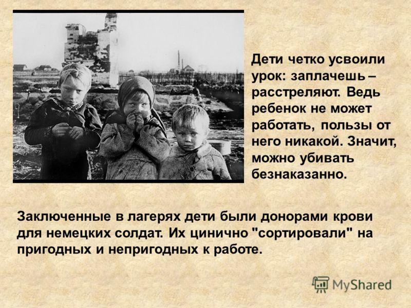 Дети четко усвоили урок: заплачешь – расстреляют. Ведь ребенок не может работать, пользы от него никакой. Значит, можно убивать безнаказанно. Заключенные в лагерях дети были донорами крови для немецких солдат. Их цинично