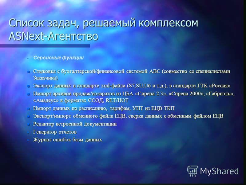 Список задач, решаемый комплексом ASNext-Агентство Сервисные функции n Стыковка с бухгалтерской/финансовой системой АВС (совместно со специалистами Заказчика) n Экспорт данных в стандарте xml-файла (S7,SU,U6 и т.д.), в стандарте ГТК «Россия» n Импорт