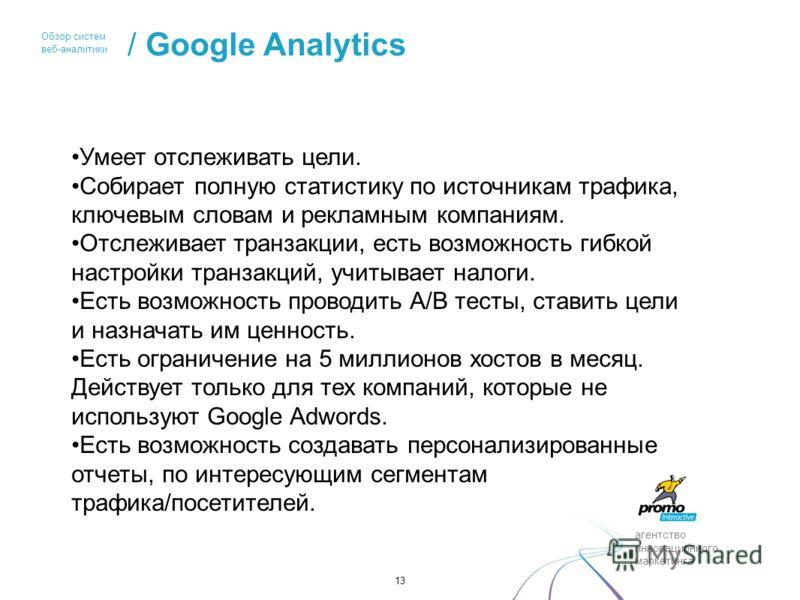 агентство инновационного маркетинга Обзор систем веб-аналитики / Google Analytics 13 Умеет отслеживать цели. Собирает полную статистику по источникам трафика, ключевым словам и рекламным компаниям. Отслеживает транзакции, есть возможность гибкой наст