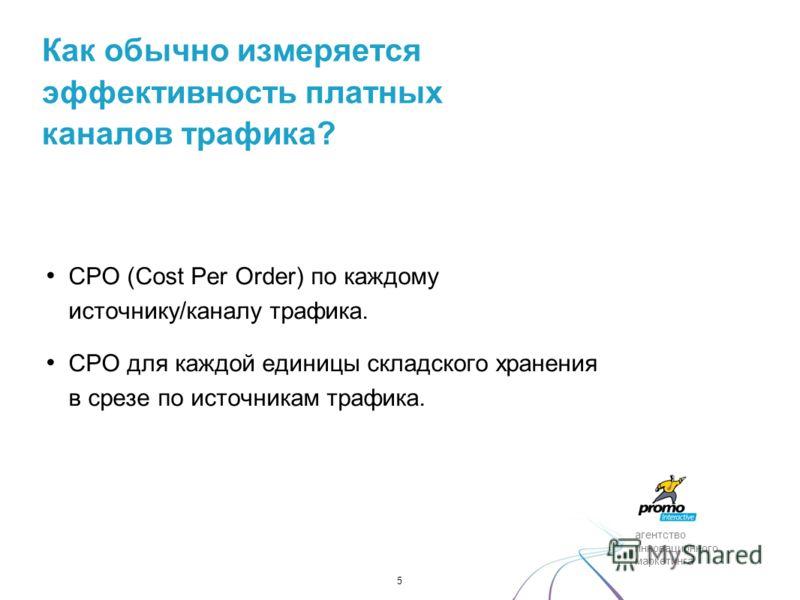 агентство инновационного маркетинга CPO (Cost Per Order) по каждому источнику/каналу трафика. CPO для каждой единицы складского хранения в срезе по источникам трафика. 5 Как обычно измеряется эффективность платных каналов трафика?