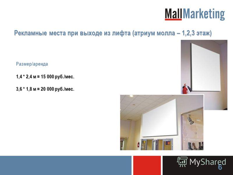 Рекламные места при выходе из лифта (атриум молла – 1,2,3 этаж) Размер/аренда 1,4 * 2,4 м = 15 000 руб./мес. 3,6 * 1,8 м = 20 000 руб./мес. 6