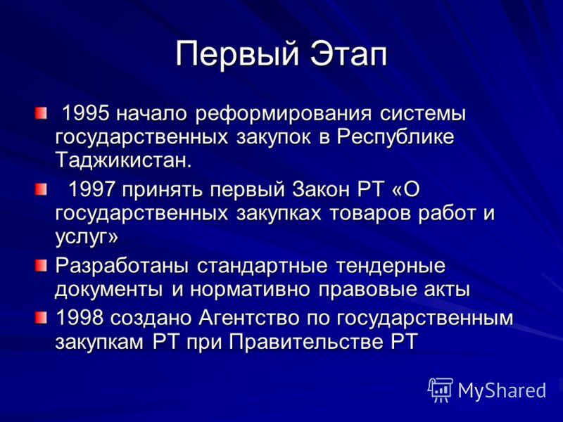 Первый Этап 1995 начало реформирования системы государственных закупок в Республике Таджикистан. 1995 начало реформирования системы государственных закупок в Республике Таджикистан. 1997 принять первый Закон РТ «О государственных закупках товаров раб