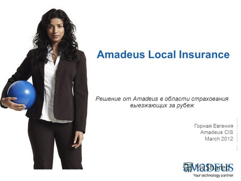© 2011 Amadeus IT Group SA Решение от Amadeus в области страхования выезжающих за рубеж Amadeus Local Insurance Горная Евгения Amadeus CIS March 2012