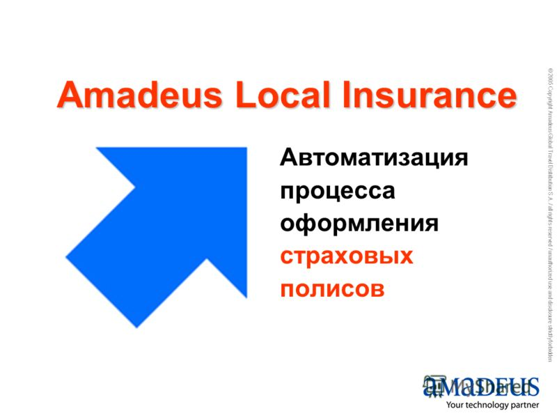 © 2005 Copyright Amadeus Global Travel Distribution S.A. / all rights reserved / unauthorized use and disclosure strictly forbidden Автоматизация процесса оформления страховых полисов Amadeus Local Insurance