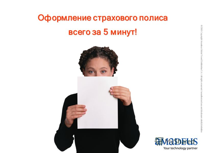 © 2005 Copyright Amadeus Global Travel Distribution S.A. / all rights reserved / unauthorized use and disclosure strictly forbidden Оформление страхового полиса всего за 5 минут!