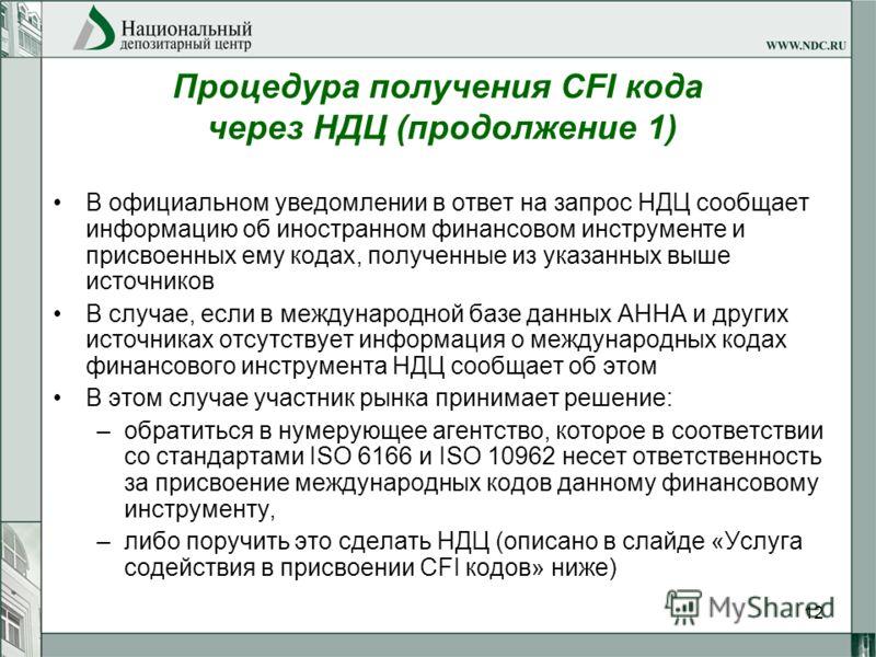 12 Процедура получения CFI кода через НДЦ (продолжение 1) В официальном уведомлении в ответ на запрос НДЦ сообщает информацию об иностранном финансовом инструменте и присвоенных ему кодах, полученные из указанных выше источников В случае, если в межд