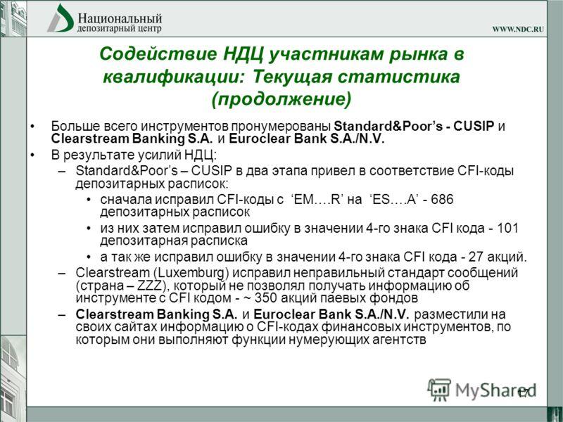 17 Содействие НДЦ участникам рынка в квалификации: Текущая статистика (продолжение) Больше всего инструментов пронумерованы Standard&Poors - CUSIP и Clearstream Banking S.A. и Euroclear Bank S.A./N.V. В результате усилий НДЦ: –Standard&Poors – CUSIP