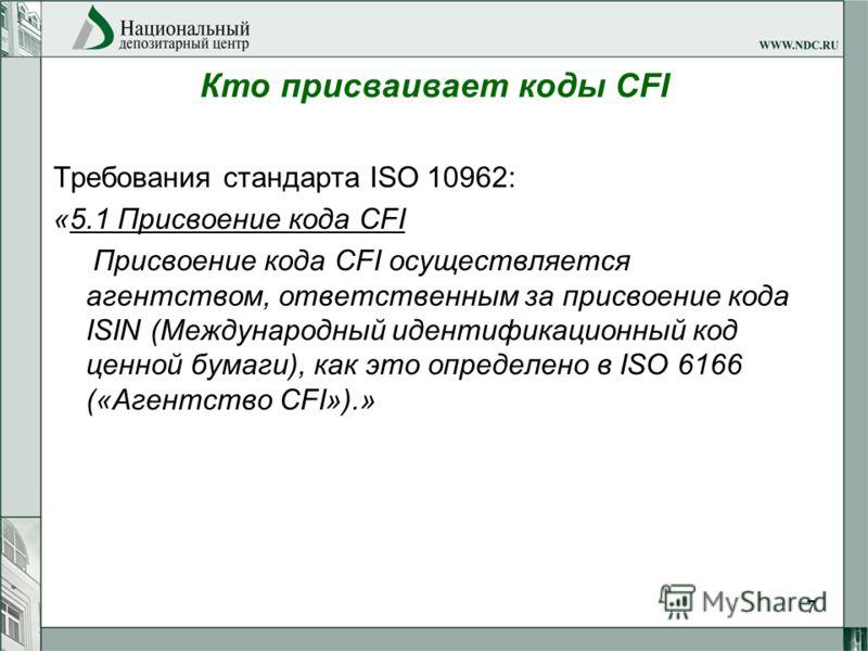 7 Кто присваивает коды CFI Требования стандарта ISO 10962: «5.1 Присвоение кода CFI Присвоение кода CFI осуществляется агентством, ответственным за присвоение кода ISIN (Международный идентификационный код ценной бумаги), как это определено в ISO 616