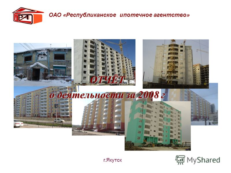 ОТЧЁТ о деятельности за 2008 г ОАО «Республиканское ипотечное агентство» г.Якутск