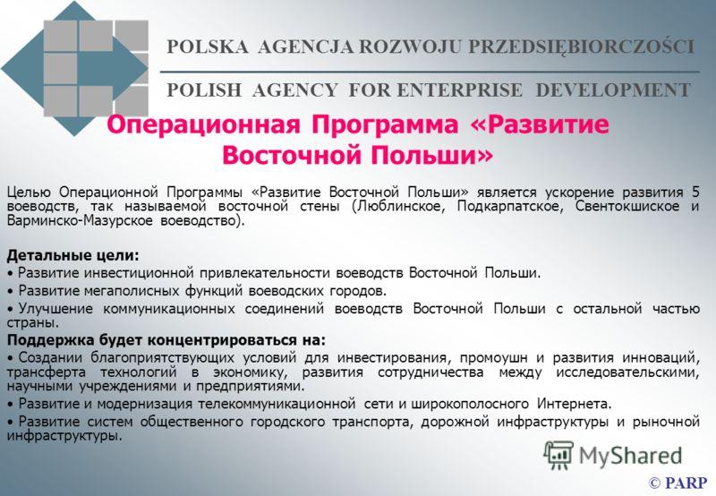 POLSKA AGENCJA ROZWOJU PRZEDSIĘBIORCZOŚCI POLISH AGENCY FOR ENTERPRISE DEVELOPMENT © PARP Операционная Программа «Развитие Восточной Польши» Целью Операционной Программы «Развитие Восточной Польши» является ускорение развития 5 воеводств, так называе