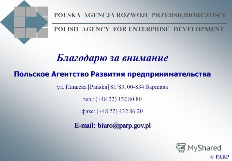 POLSKA AGENCJA ROZWOJU PRZEDSIĘBIORCZOŚCI POLISH AGENCY FOR ENTERPRISE DEVELOPMENT © PARP Благодарю за внимание Польское Агентство Развития предпринимательства ул. Паньска [Pańska] 81/83, 00-834 Варшава тел.: (+48 22) 432 80 80 факс: (+48 22) 432 86