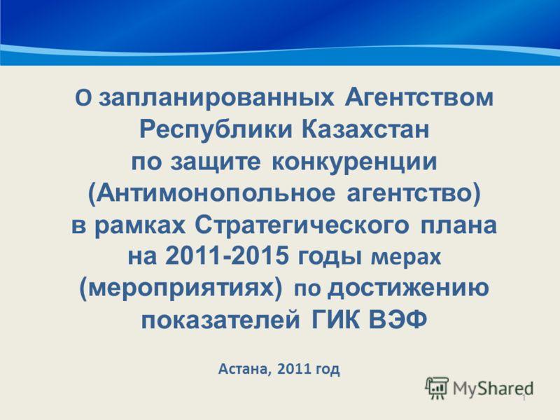 1 О запланированных Агентством Республики Казахстан по защите конкуренции (Антимонопольное агентство) в рамках Стратегического плана на 2011-2015 годы мерах (мероприятиях) по достижению показателей ГИК ВЭФ Наименование государственного органа Астана,
