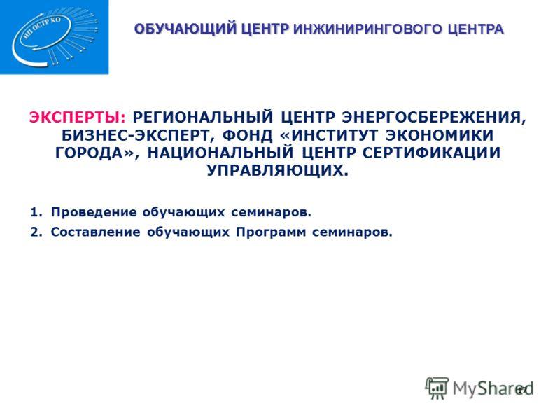 ОБУЧАЮЩИЙ ЦЕНТР ИНЖИНИРИНГОВОГО ЦЕНТРА 17 ЭКСПЕРТЫ: РЕГИОНАЛЬНЫЙ ЦЕНТР ЭНЕРГОСБЕРЕЖЕНИЯ, БИЗНЕС-ЭКСПЕРТ, ФОНД «ИНСТИТУТ ЭКОНОМИКИ ГОРОДА», НАЦИОНАЛЬНЫЙ ЦЕНТР СЕРТИФИКАЦИИ УПРАВЛЯЮЩИХ. 1.Проведение обучающих семинаров. 2.Составление обучающих Программ