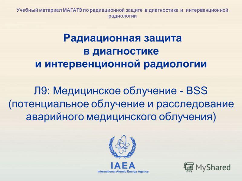 IAEA International Atomic Energy Agency Радиационная защита в диагностике и интервенционной радиологии Л9: Медицинское облучение - BSS (потенциальное облучение и расследование аварийного медицинского облучения) Учебный материал МАГАТЭ по радиационной