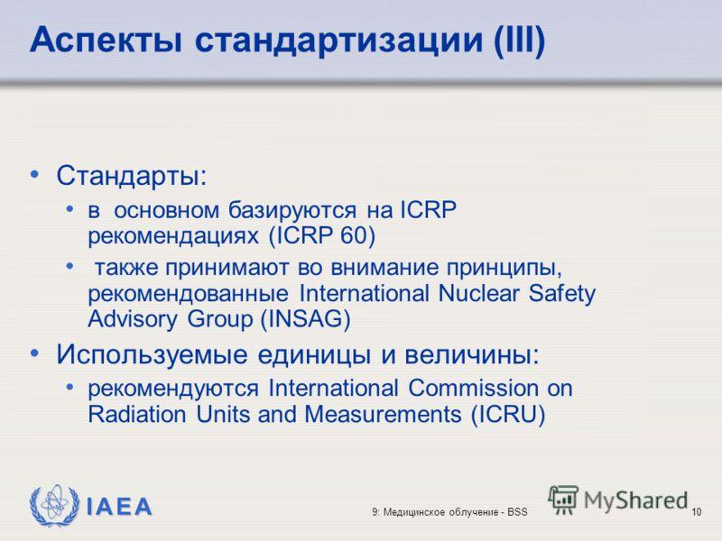 IAEA 9: Медицинское облучение - BSS10 Аспекты стандартизации (III) Стандарты: в основном базируются на ICRP рекомендациях (ICRP 60) также принимают во внимание принципы, рекомендованные International Nuclear Safety Advisory Group (INSAG) Используемые