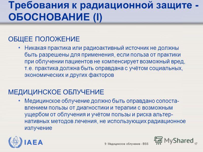 IAEA 9: Медицинское облучение - BSS17 Требования к радиационной защите - ОБОСНОВАНИЕ (I) ОБЩЕЕ ПОЛОЖЕНИЕ Никакая практика или радиоактивный источник не должны быть разрешены для применения, если польза от практики при облучении пациентов не компенсир