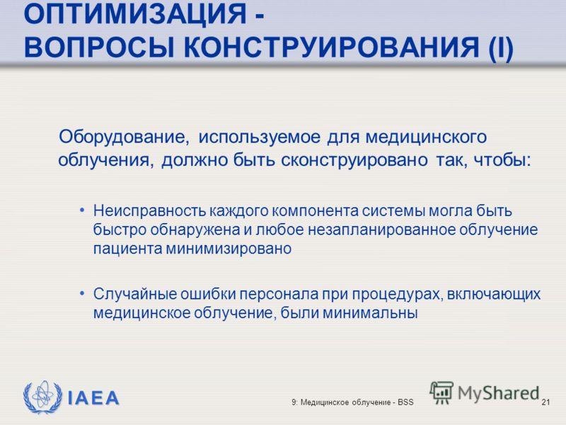 IAEA 9: Медицинское облучение - BSS21 ОПТИМИЗАЦИЯ - ВОПРОСЫ КОНСТРУИРОВАНИЯ (I) Оборудование, используемое для медицинского облучения, должно быть сконструировано так, чтобы: Неисправность каждого компонента системы могла быть быстро обнаружена и люб