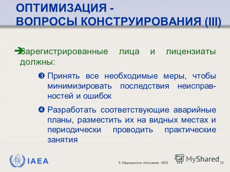 IAEA 9: Медицинское облучение - BSS23 ОПТИМИЗАЦИЯ - ВОПРОСЫ КОНСТРУИРОВАНИЯ (III) Зарегистрированные лица и лицензиаты должны: Принять все необходимые меры, чтобы минимизировать последствия неисправ- ностей и ошибок Разработать соответствующие аварий