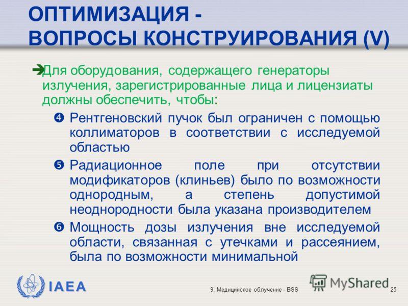 IAEA 9: Медицинское облучение - BSS25 ОПТИМИЗАЦИЯ - ВОПРОСЫ КОНСТРУИРОВАНИЯ (V) è Для оборудования, содержащего генераторы излучения, зарегистрированные лица и лицензиаты должны обеспечить, чтобы: Рентгеновский пучок был ограничен с помощью коллимато