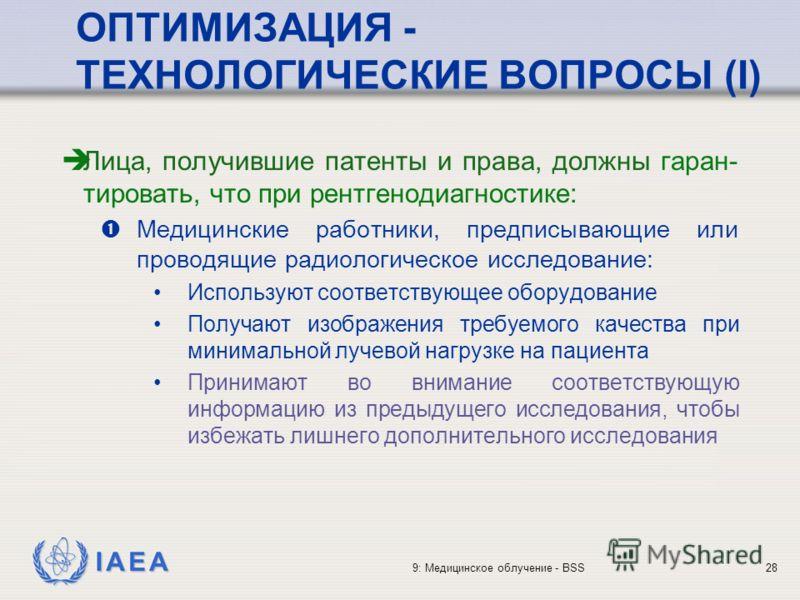 IAEA 9: Медицинское облучение - BSS28 ОПТИМИЗАЦИЯ - ТЕХНОЛОГИЧЕСКИЕ ВОПРОСЫ (I) Лица, получившие патенты и права, должны гаран- тировать, что при рентгенодиагностике: Медицинские работники, предписывающие или проводящие радиологическое исследование: