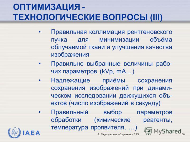 IAEA 9: Медицинское облучение - BSS30 ОПТИМИЗАЦИЯ - ТЕХНОЛОГИЧЕСКИЕ ВОПРОСЫ (III) Правильная коллимация рентгеновского пучка для минимизации объёма облучаемой ткани и улучшения качества изображения Правильно выбранные величины рабо- чих параметров (k