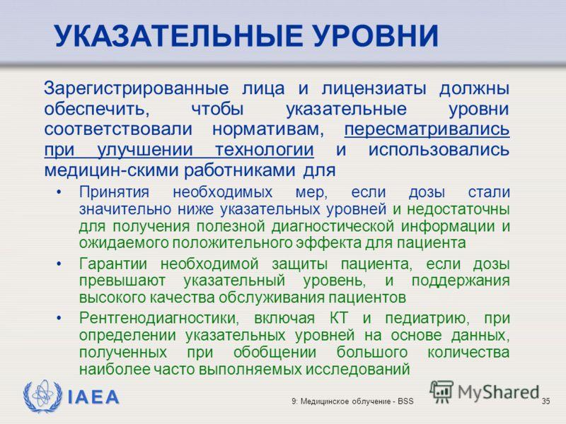 IAEA 9: Медицинское облучение - BSS35 УКАЗАТЕЛЬНЫЕ УРОВНИ Зарегистрированные лица и лицензиаты должны обеспечить, чтобы указательные уровни соответствовали нормативам, пересматривались при улучшении технологии и использовались медицин-скими работника