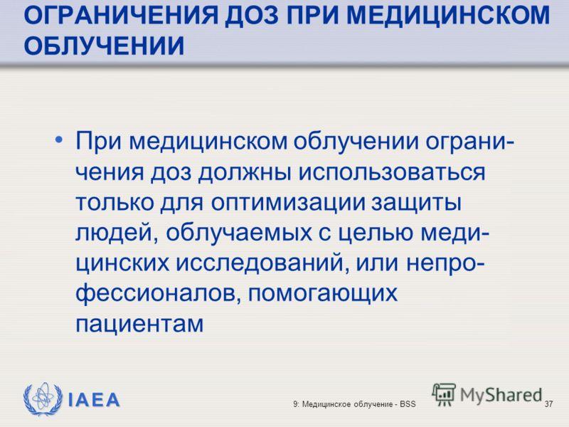 IAEA 9: Медицинское облучение - BSS37 ОГРАНИЧЕНИЯ ДОЗ ПРИ МЕДИЦИНСКОМ ОБЛУЧЕНИИ При медицинском облучении ограни- чения доз должны использоваться только для оптимизации защиты людей, облучаемых с целью меди- цинских исследований, или непро- фессионал
