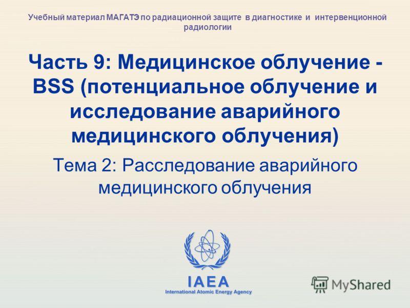 IAEA International Atomic Energy Agency Часть 9: Медицинское облучение - BSS (потенциальное облучение и исследование аварийного медицинского облучения) Тема 2: Расследование аварийного медицинского облучения Учебный материал МАГАТЭ по радиационной за