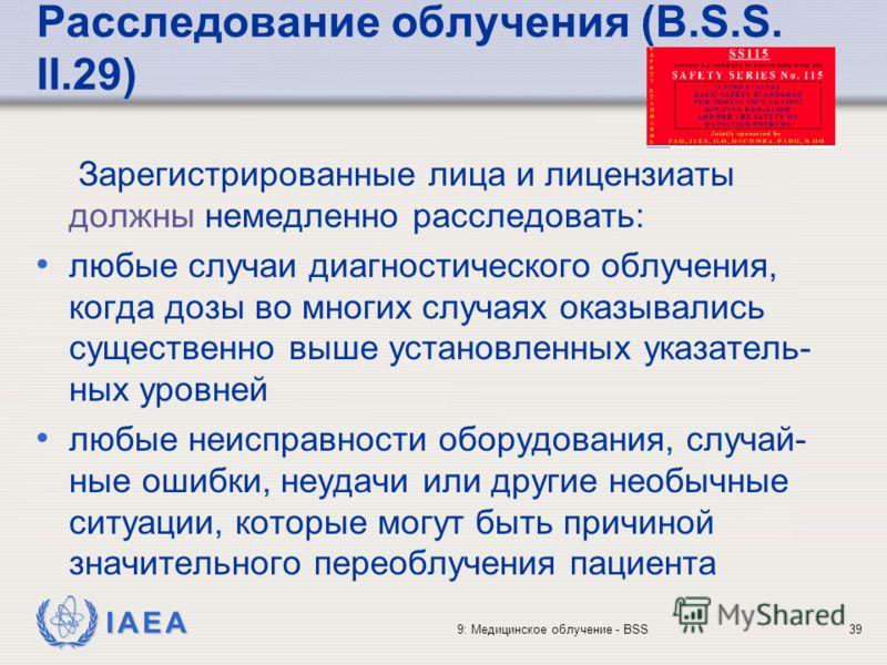 IAEA 9: Медицинское облучение - BSS39 Расследование облучения (B.S.S. II.29) Зарегистрированные лица и лицензиаты должны немедленно расследовать: любые случаи диагностического облучения, когда дозы во многих случаях оказывались существенно выше устан