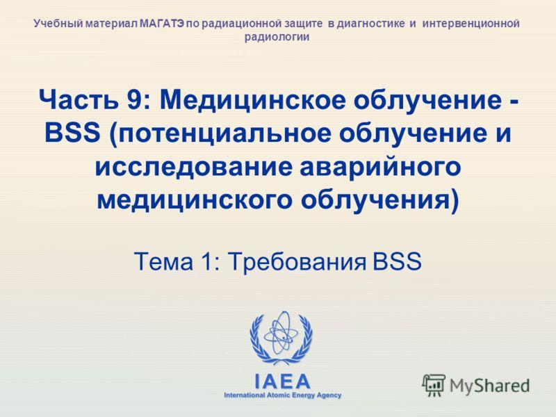 IAEA International Atomic Energy Agency Часть 9: Медицинское облучение - BSS (потенциальное облучение и исследование аварийного медицинского облучения) Тема 1: Требования BSS Учебный материал МАГАТЭ по радиационной защите в диагностике и интервенцион