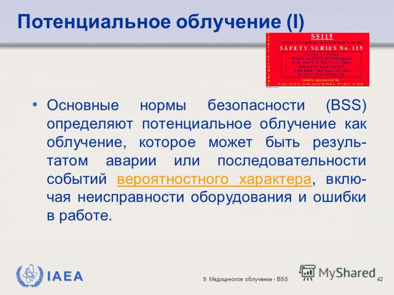 IAEA 9: Медицинское облучение - BSS42 Потенциальное облучение (I) Основные нормы безопасности (BSS) определяют потенциальное облучение как облучение, которое может быть резуль- татом аварии или последовательности событий вероятностного характера, вкл