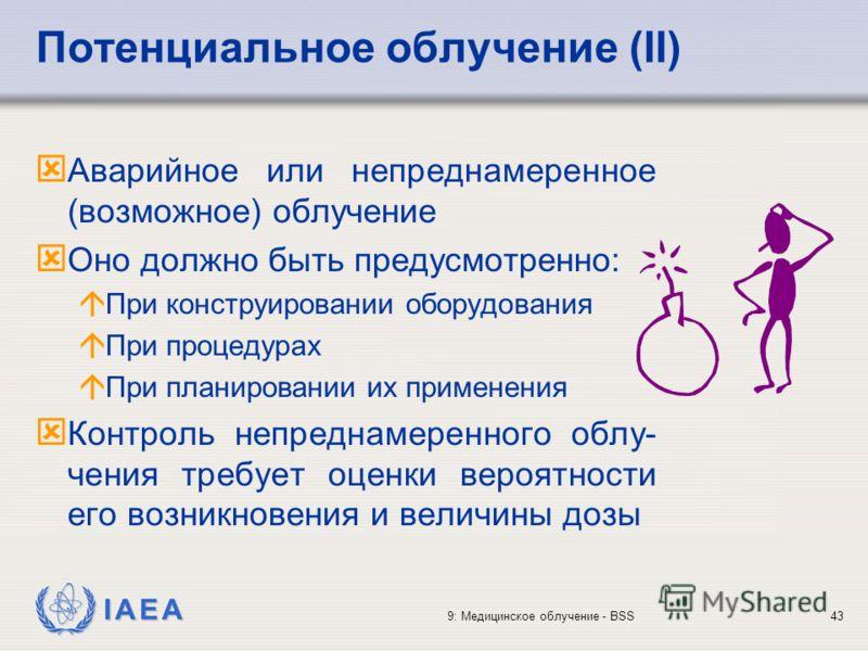 IAEA 9: Медицинское облучение - BSS43 ý Аварийное или непреднамеренное (возможное) облучение ý Оно должно быть предусмотренно: á При конструировании оборудования á При процедурах á При планировании их применения ý Контроль непреднамеренного облу- чен