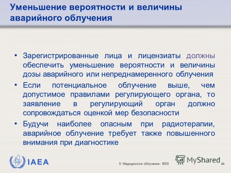 IAEA 9: Медицинское облучение - BSS44 Уменьшение вероятности и величины аварийного облучения Зарегистрированные лица и лицензиаты должны обеспечить уменьшение вероятности и величины дозы аварийного или непреднамеренного облучения Если потенциальное о