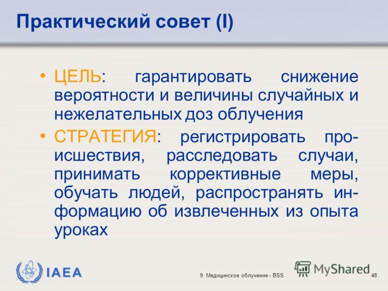 IAEA 9: Медицинское облучение - BSS48 Практический совет (I) ЦЕЛЬ: гарантировать снижение вероятности и величины случайных и нежелательных доз облучения СТРАТЕГИЯ: регистрировать про- исшествия, расследовать случаи, принимать коррективные меры, обуча