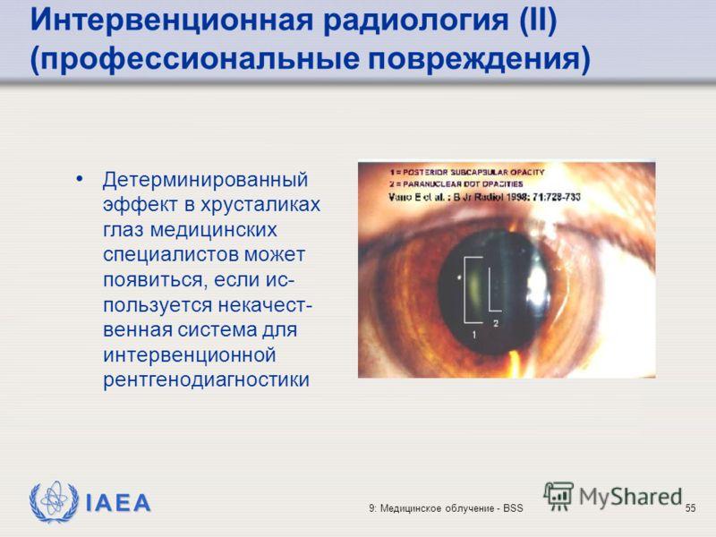 IAEA 9: Медицинское облучение - BSS55 Интервенционная радиология (II) (профессиональные повреждения) Детерминированный эффект в хрусталиках глаз медицинских специалистов может появиться, если ис- пользуется некачест- венная система для интервенционно