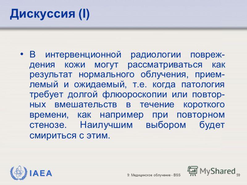 IAEA 9: Медицинское облучение - BSS59 Дискуссия (I) В интервенционной радиологии повреж- дения кожи могут рассматриваться как результат нормального облучения, прием- лемый и ожидаемый, т.е. когда патология требует долгой флюороскопии или повтор- ных