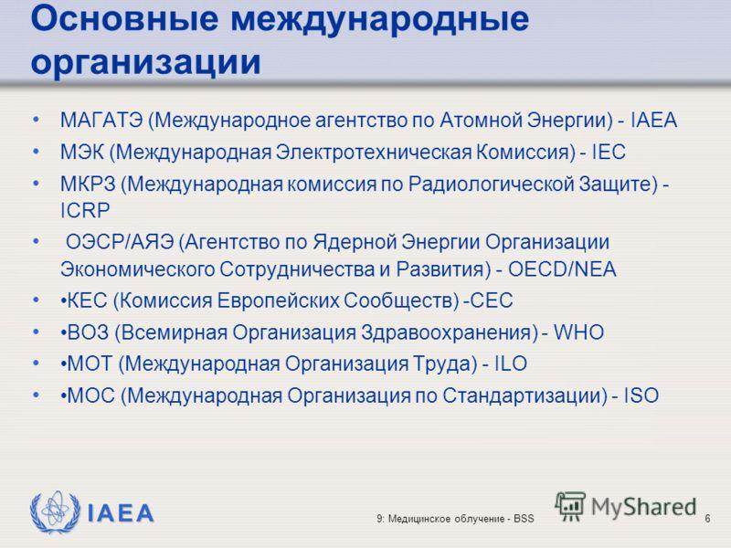 IAEA 9: Медицинское облучение - BSS6 Основные международные организации МАГАТЭ (Международное агентство по Атомной Энергии) - IAEA МЭК (Международная Электротехническая Комиссия) - IEC МКРЗ (Международная комиссия по Радиологической Защите) - ICRP ОЭ