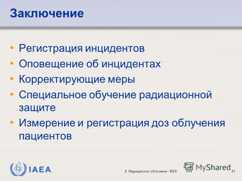 IAEA 9: Медицинское облучение - BSS61 Заключение Регистрация инцидентов Оповещение об инцидентах Корректирующие меры Специальное обучение радиационной защите Измерение и регистрация доз облучения пациентов