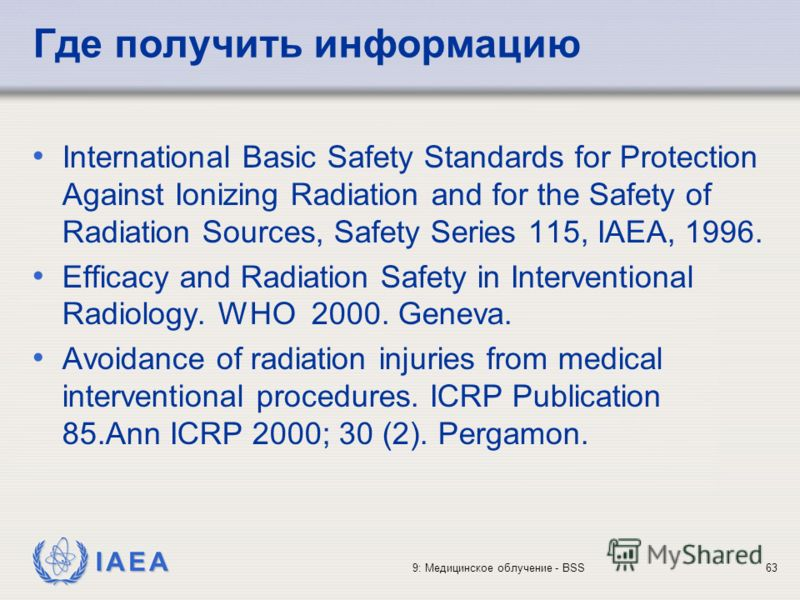 IAEA 9: Медицинское облучение - BSS63 Где получить информацию International Basic Safety Standards for Protection Against Ionizing Radiation and for the Safety of Radiation Sources, Safety Series 115, IAEA, 1996. Efficacy and Radiation Safety in Inte