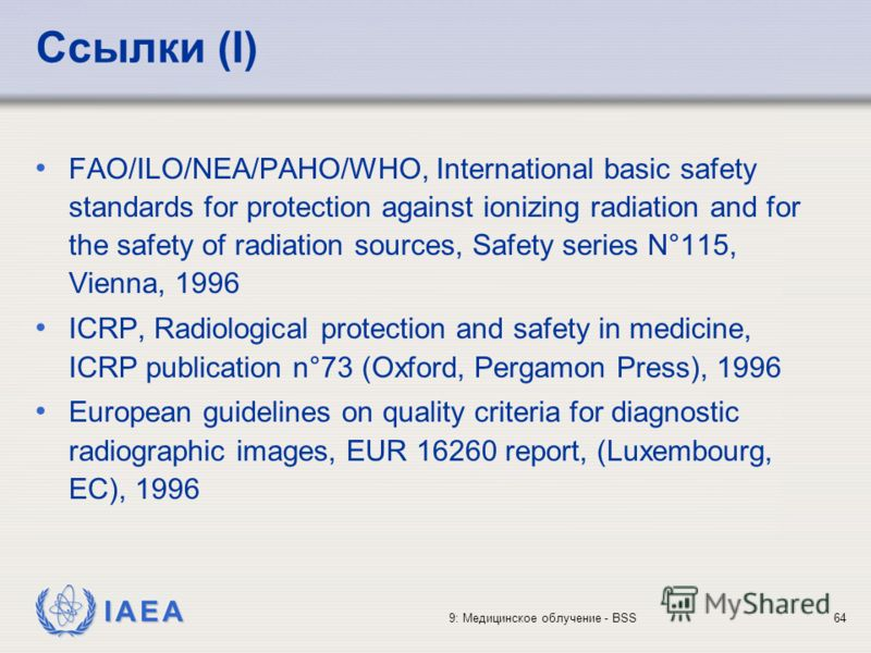IAEA 9: Медицинское облучение - BSS64 Ссылки (I) FAO/ILO/NEA/PAHO/WHO, International basic safety standards for protection against ionizing radiation and for the safety of radiation sources, Safety series N°115, Vienna, 1996 ICRP, Radiological protec