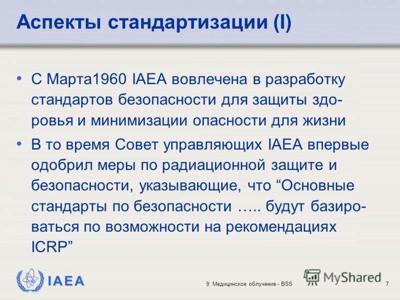 IAEA 9: Медицинское облучение - BSS7 Аспекты стандартизации (I) С Марта1960 IAEA вовлечена в разработку стандартов безопасности для защиты здо- ровья и минимизации опасности для жизни В то время Совет управляющих IAEA впервые одобрил меры по радиацио