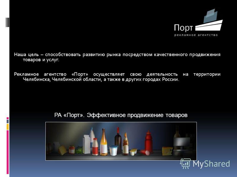 Наша цель – способствовать развитию рынка посредством качественного продвижения товаров и услуг. Рекламное агентство «Порт» осуществляет свою деятельность на территории Челябинска, Челябинской области, а также в других городах России. РА «Порт». Эффе