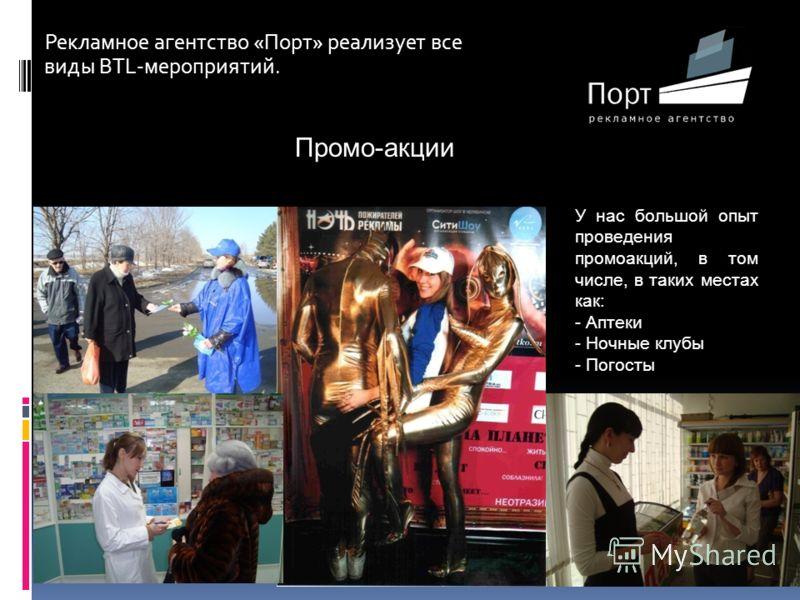Рекламное агентство «Порт» реализует все виды BTL-мероприятий. Промо-акции У нас большой опыт проведения промоакций, в том числе, в таких местах как: - Аптеки - Ночные клубы - Погосты
