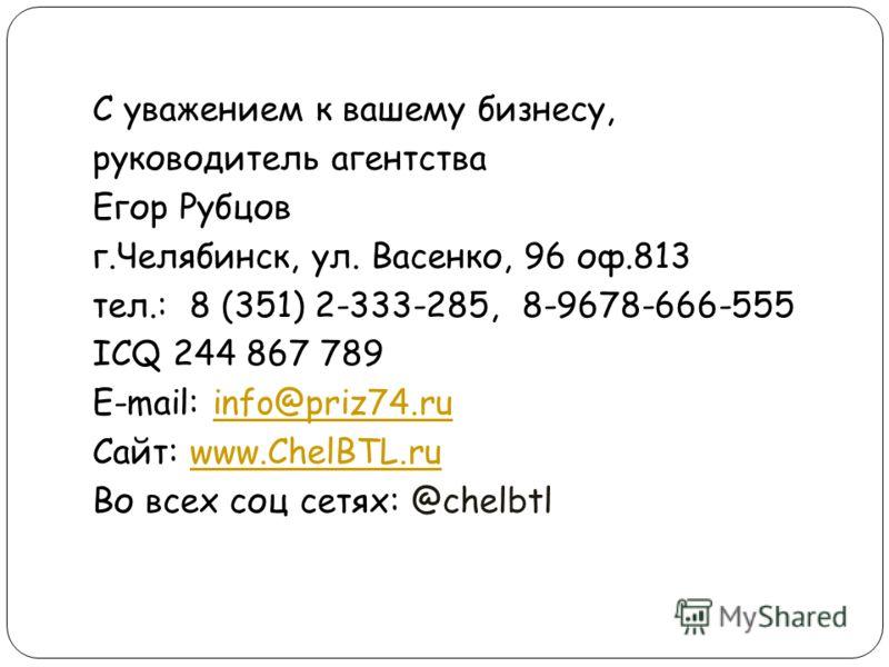 С уважением к вашему бизнесу, руководитель агентства Егор Рубцов г.Челябинск, ул. Васенко, 96 оф.813 тел.: 8 (351) 2-333-285, 8-9678-666-555 ICQ 244 867 789 E-mail: info@priz74.ruinfo@priz74.ru Сайт: www.ChelBTL.ruwww.ChelBTL.ru Во всех соц сетях: @c