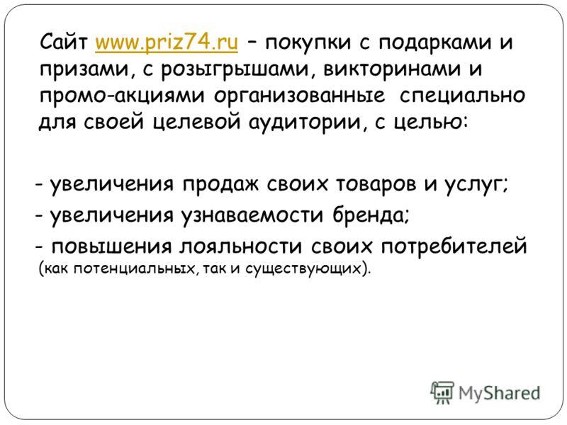 Сайт www.priz74.ru – покупки с подарками и призами, с розыгрышами, викторинами и промо-акциями организованные специально для своей целевой аудитории, с целью:www.priz74.ru - увеличения продаж своих товаров и услуг; - увеличения узнаваемости бренда; -