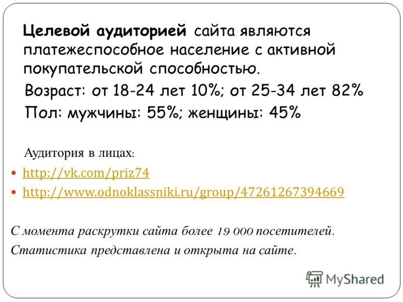 Целевой аудиторией сайта являются платежеспособное население с активной покупательской способностью. Возраст: от 18-24 лет 10%; от 25-34 лет 82% Пол: мужчины: 55%; женщины: 45% Аудитория в лицах : http://vk.com/priz74 http://www.odnoklassniki.ru/grou