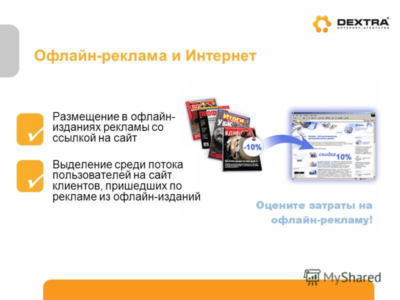 Офлайн-реклама и Интернет Размещение в офлайн- изданиях рекламы со ссылкой на сайт Выделение среди потока пользователей на сайт клиентов, пришедших по рекламе из офлайн-изданий