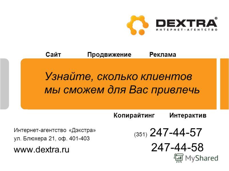 Узнайте, сколько клиентов мы сможем для Вас привлечь Интернет-агентство «Дэкстра» ул. Блюхера 21, оф. 401-403 www.dextra.ru (351) 247-44-57 247-44-58 СайтПродвижениеРеклама КопирайтингИнтерактив